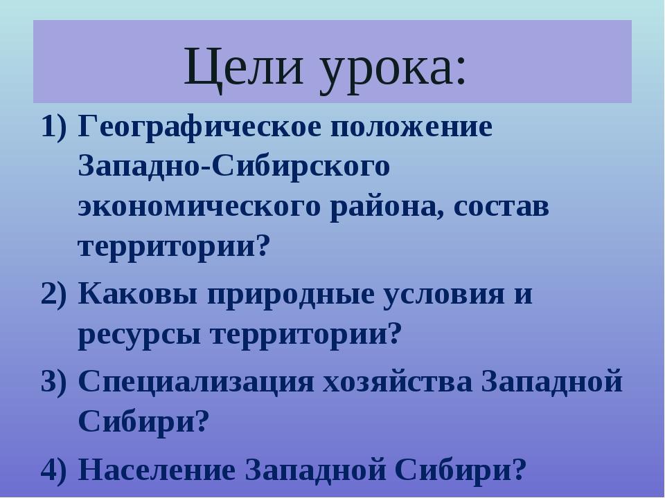 Цели урока: Географическое положение Западно-Сибирского экономического района...