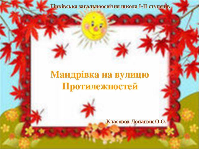 Мандрівка на вулицю Протилежностей Гірківська загальноосвітня школа І-ІІ сту...