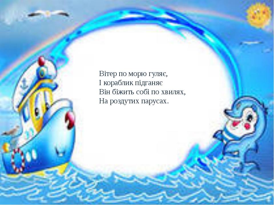 Вітер по морю гуляє, І кораблик підганяє Він біжить собі по хвилях, На розду...