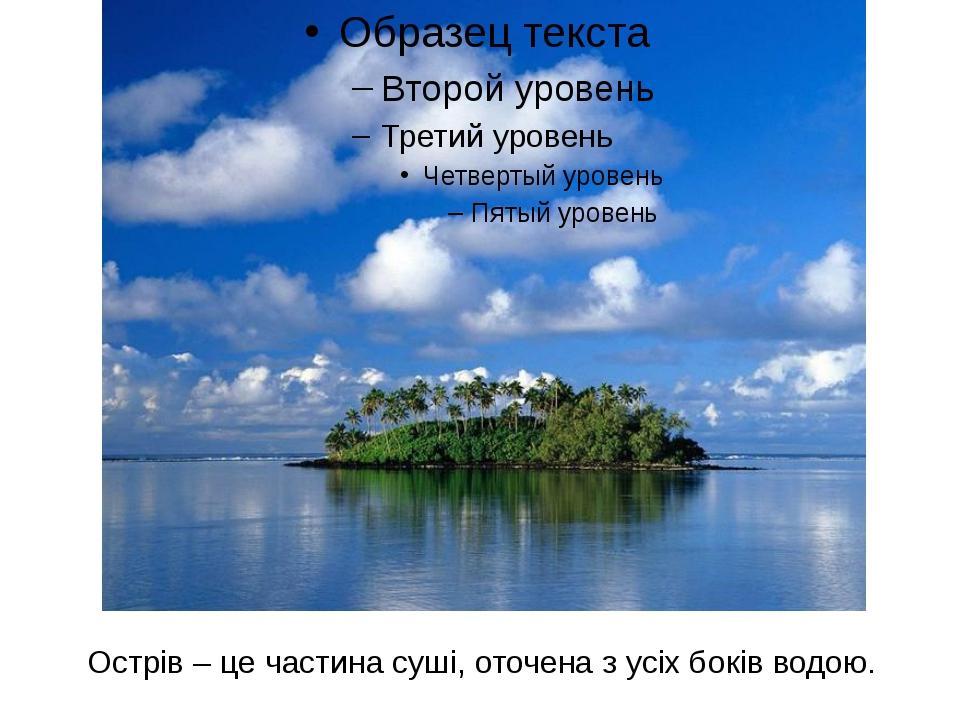 Острів – це частина суші, оточена з усіх боків водою.