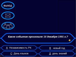 А Независимость РК В новый год Какое событие произошло 16 декабря 1991 г.? С
