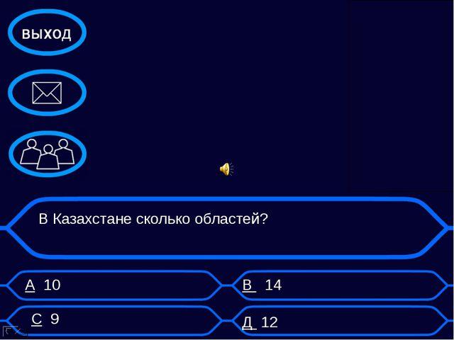 А 10 В 14 В Казахстане сколько областей? С 9 Д 12