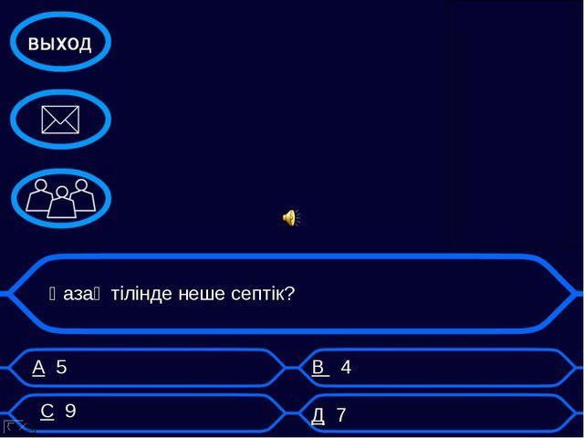 А 5 В 4 Қазақ тілінде неше септік? С 9 Д 7