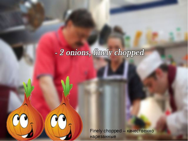 Finely chopped – качественно нарезанные