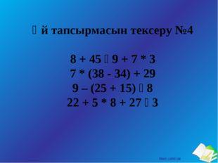 Үй тапсырмасын тексеру №4 8 + 45 ꞉ 9 + 7 * 3 7 * (38 - 34) + 29 9 – (25 + 15)