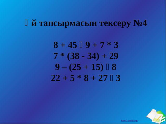 Үй тапсырмасын тексеру №4 8 + 45 ꞉ 9 + 7 * 3 7 * (38 - 34) + 29 9 – (25 + 15)...
