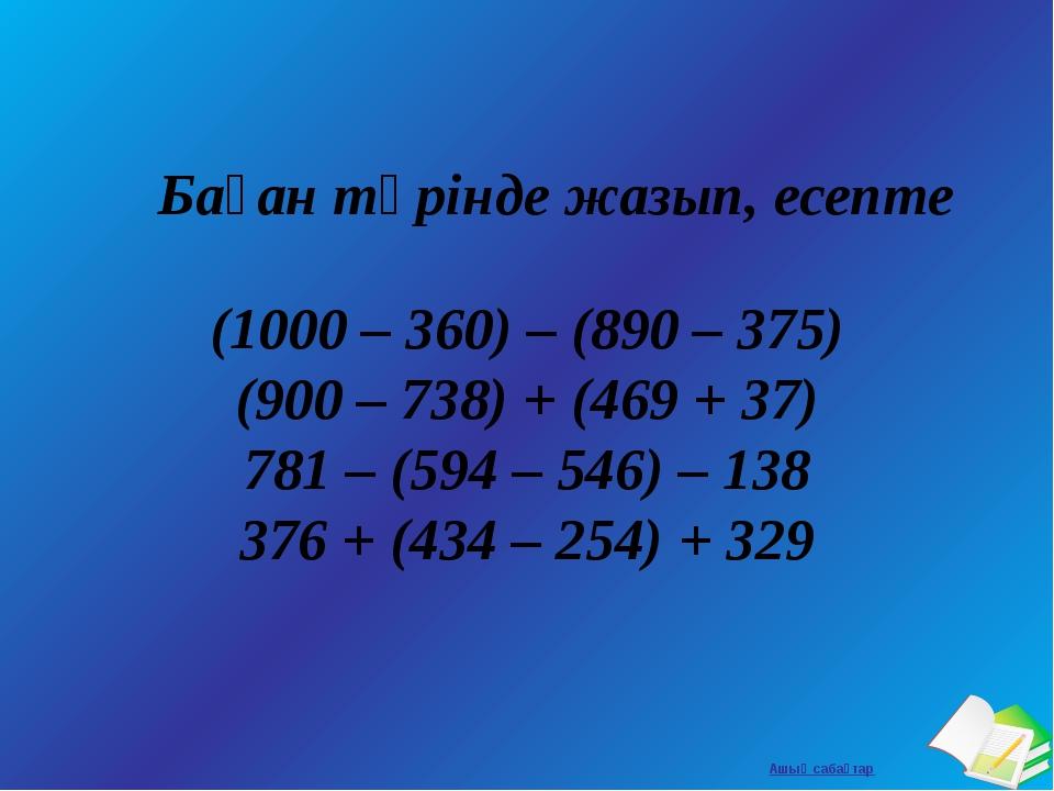 Баған түрінде жазып, есепте (1000 – 360) – (890 – 375) (900 – 738) + (469 +...