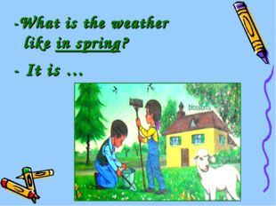 -What is the weather like in spring? - It is …