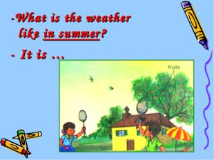 -What is the weather like in summer? - It is …