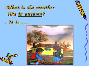 -What is the weather like in autumn? - It is …