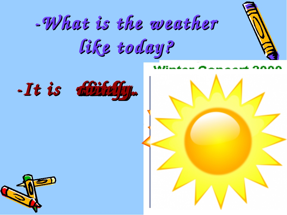 -What is the weather like today? -It is cold. hot. windy. sunny. cloudy. snow...