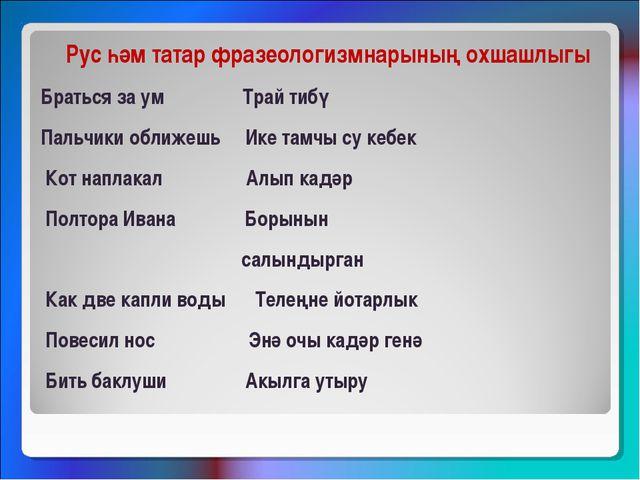 Рус һәм татар фразеологизмнарының охшашлыгы Браться за ум Трай тибү Пальчики...