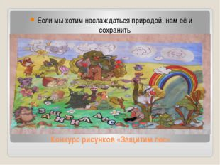 Конкурс рисунков «Защитим лес» Если мы хотим наслаждаться природой, нам её и