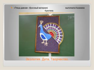 Экология. Дети. Творчество. «Птица дивная» (бросовый материал) выполнила Каза