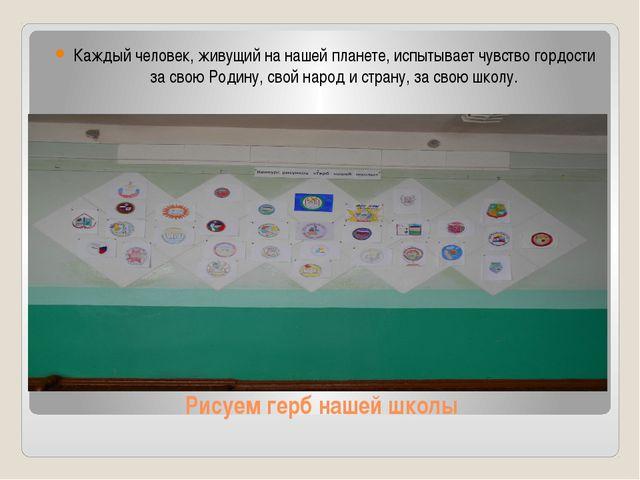 Рисуем герб нашей школы Каждый человек, живущий на нашей планете, испытывает...