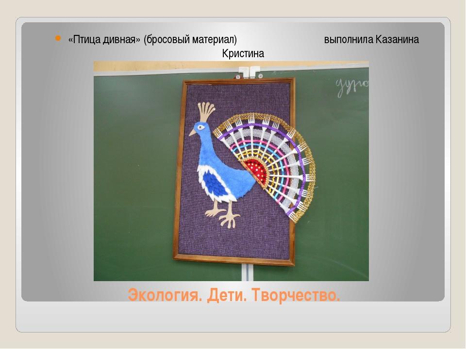 Экология. Дети. Творчество. «Птица дивная» (бросовый материал) выполнила Каза...