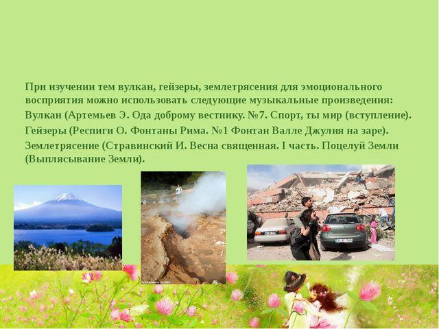 При изучении тем вулкан, гейзеры, землетрясения для эмоционального восприяти...