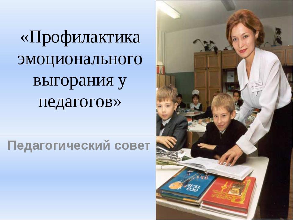 «Профилактика эмоционального выгорания у педагогов» Педагогический совет