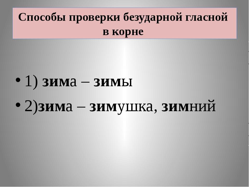Способы проверки безударной гласной в корне 1) зима – зимы 2)зима – зимушка,...