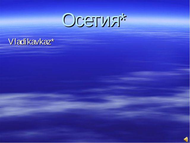 Осетия* Vladikavkaz*