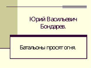 Юрий Васильевич Бондарев. Батальоны просят огня.