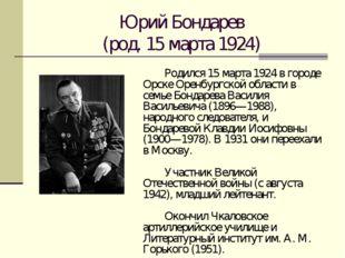 Юрий Бондарев (род. 15 марта 1924) Родился 15 марта 1924 в городе Орске Оре