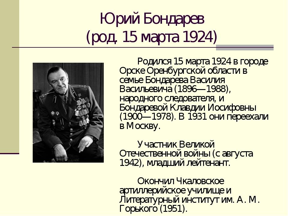 Юрий Бондарев (род. 15 марта 1924) Родился 15 марта 1924 в городе Орске Оре...