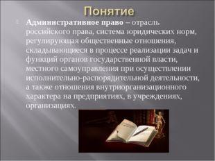 Административное право – отрасль российского права, система юридических норм,