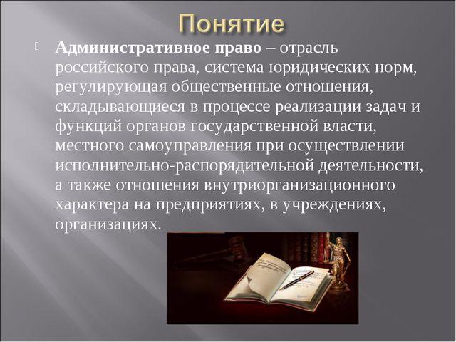 Административное право – отрасль российского права, система юридических норм,...