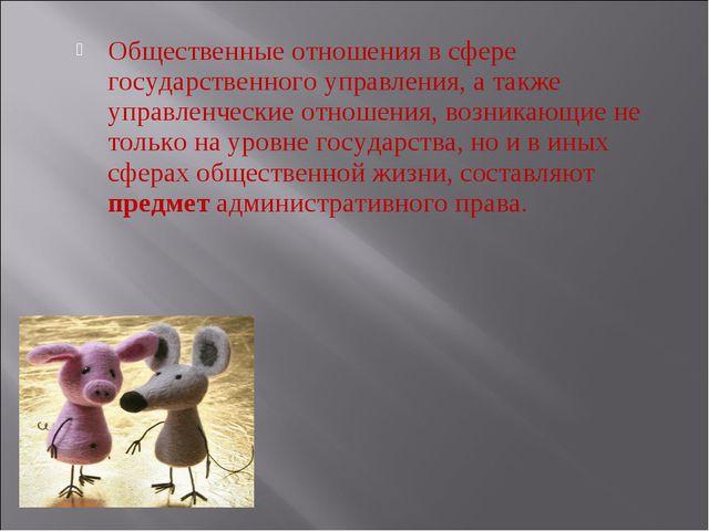Общественные отношения в сфере государственного управления, а также управленч...