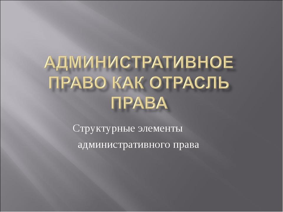 Структурные элементы административного права