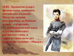 М.Ю. Лермонтов владел французским, немецким, английским языками. Читал по-лат