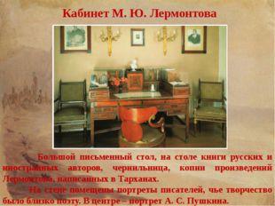 Кабинет М. Ю. Лермонтова Большой письменный стол, на столе книги русских и ин