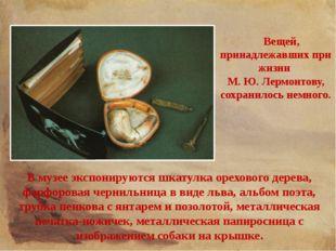Вещей, принадлежавших при жизни М. Ю. Лермонтову, сохранилось немного. В муз