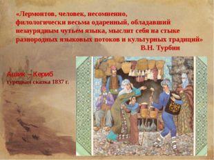 Ашик – Кериб турецкая сказка 1837 г. «Лермонтов, человек, несомненно, филолог