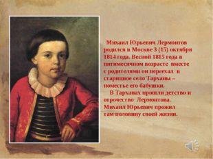 Михаил Юрьевич Лермонтов родился в Москве 3 (15) октября 1814 года. Весной 1