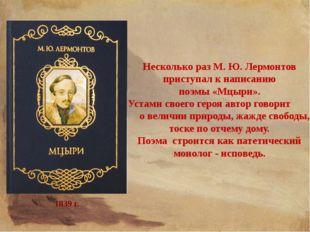 Несколько раз М. Ю. Лермонтов приступал к написанию поэмы «Мцыри». Устами сво