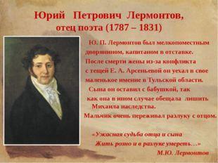 Юрий Петрович Лермонтов, отец поэта (1787 – 1831) Ю. П. Лермонтов был мелкопо
