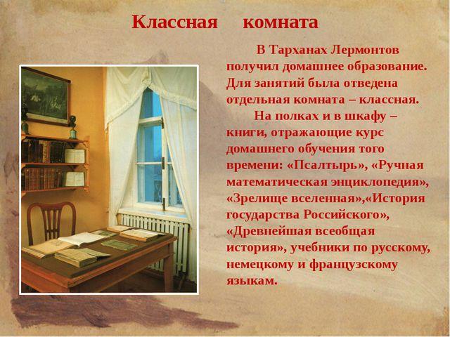 Классная комната В Тарханах Лермонтов получил домашнее образование. Для занят...