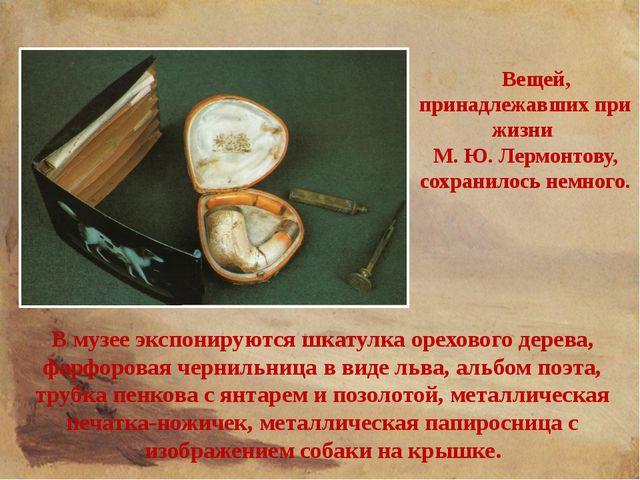 Вещей, принадлежавших при жизни М. Ю. Лермонтову, сохранилось немного. В муз...