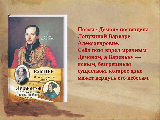 Поэма «Демон» посвящена Лопухиной Варваре Александровне. Себя поэт видел мрач...