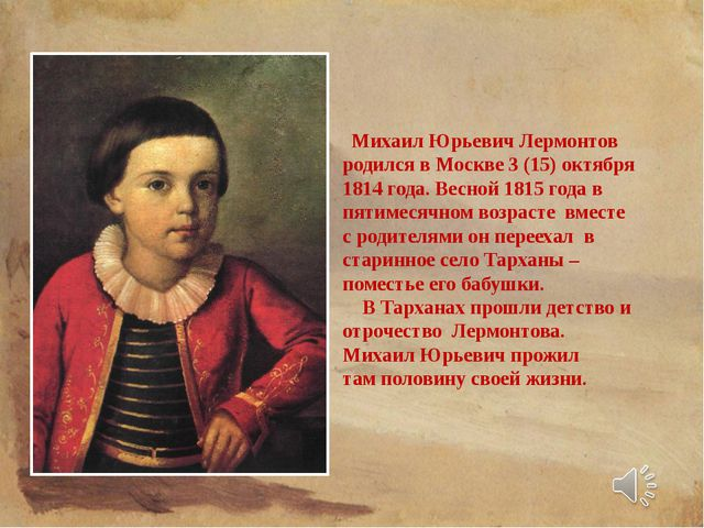 Михаил Юрьевич Лермонтов родился в Москве 3 (15) октября 1814 года. Весной 1...