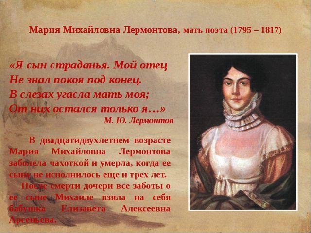 Мария Михайловна Лермонтова, мать поэта (1795 – 1817) «Я сын страданья. Мой о...