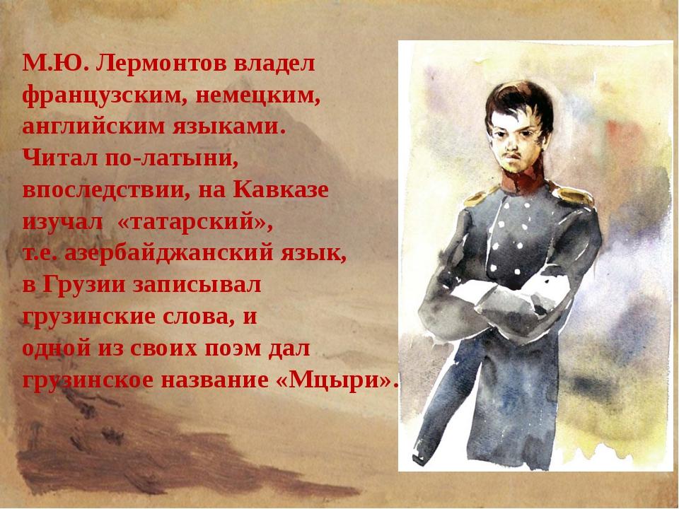 М.Ю. Лермонтов владел французским, немецким, английским языками. Читал по-лат...