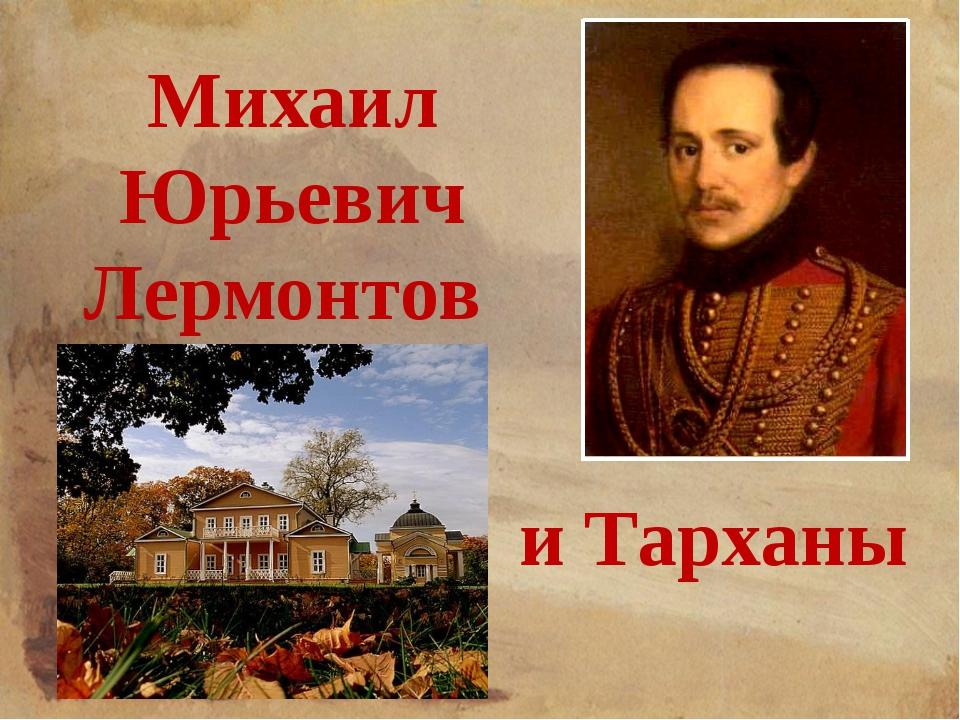 Михаил Юрьевич Лермонтов и Тарханы