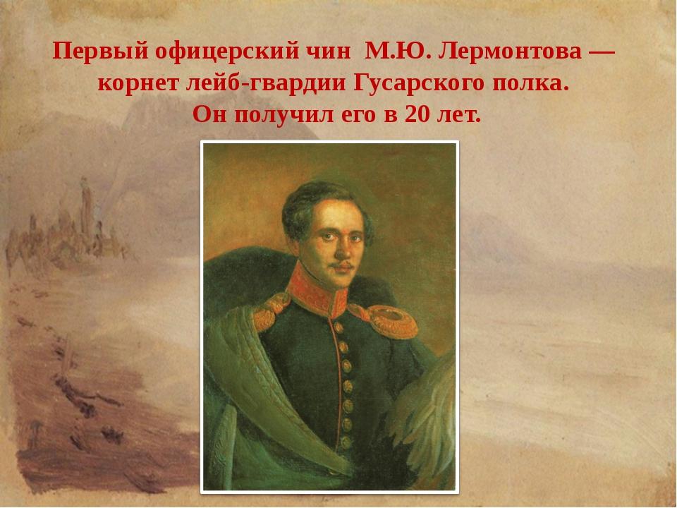 Первый офицерский чин М.Ю. Лермонтова — корнет лейб-гвардии Гусарского полка....