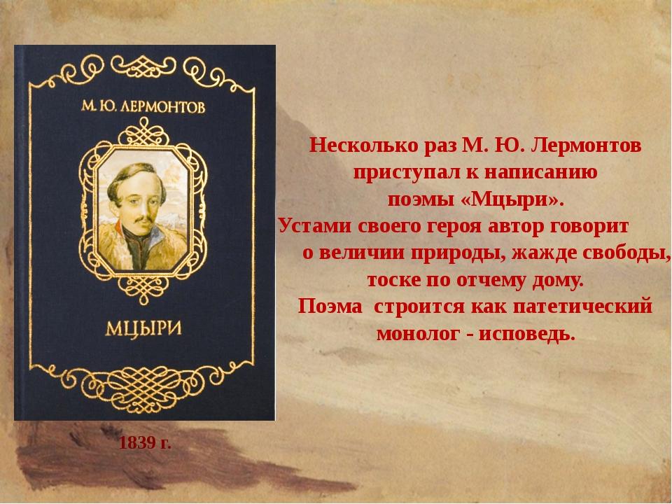 Несколько раз М. Ю. Лермонтов приступал к написанию поэмы «Мцыри». Устами сво...