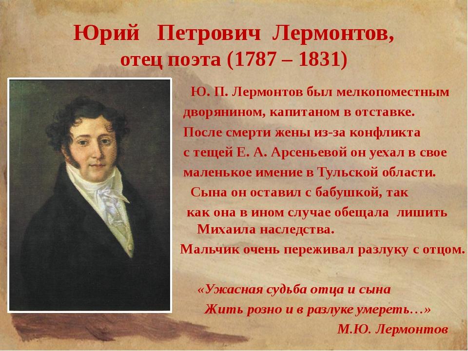 Юрий Петрович Лермонтов, отец поэта (1787 – 1831) Ю. П. Лермонтов был мелкопо...