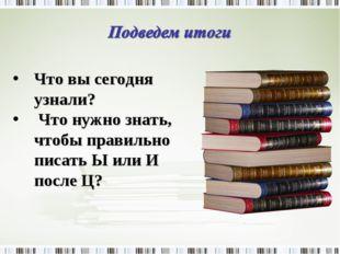 Что вы сегодня узнали? Что нужно знать, чтобы правильно писать Ы или И после Ц?