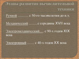 Ручной ……… с 50-го тысячелетия до н.э. Механический ……..с середины XVII века